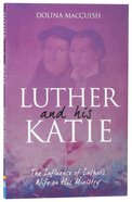 Luther and His Katie: The Influence of Luther's Wife on His Ministry Paperback