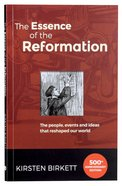 The Essence of the Reformation: The People, Events And Ideas the Reshaped Our World (3rd Edition)