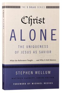 Christ Alone - the Uniqueness of Jesus as Savior (The Five Solas Series)