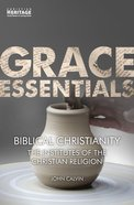 Biblical Christianity - the Institutes of the Christian Religion (Grace Essentials Series) Paperback
