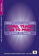 Lord, Teach Us to Pray - a Study on Prayer (Geared For Growth Bible Studies Series)