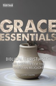Biblical Christianity - the Institutes of the Christian Religion (Grace Essentials Series)