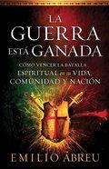 La Guerra Esta Ganada: Como Vencer La Batalla Espiritual En Su Vida, Comunidad Y Nacion Paperback