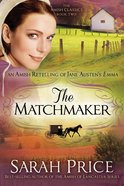Matchmaker, The: An Amish Retelling of Jane Austen's Emma (#02 in Amish Classics Series)