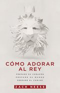 Como Adorar Al Rey: Prepare Su Corazon. Prepare Su Mundo. Prepare El Camino. Paperback