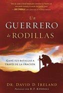 Un Guerrero De Rodillas: Gane Sus Batallas a Traves De La Oracion Paperback