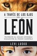 A Traves De Los Ojos Del Leon: Enfrente El Dolor Imposible, Encuentre El Poder Increble