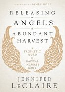 Releasing the Angels of Abundant Harvest: A Prophectic Word For Radical Increase in 2017 Paperback