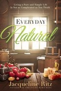 Everyday Natural: Living a Pure and Simple Life is Not as Complicated as You Think Paperback