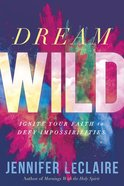 Dream Wild: Ignite Your Faith to Defy Impossibilities Paperback