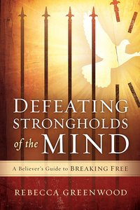 Defeating Strongholds of the Mind: A Believers Guide to Breaking Free