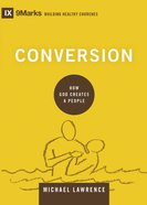 Conversion - How God Creates a People (9marks Building Healthy Churches Series) Hardback