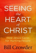 Seeing the Heart of Christ: How Jesus Cares For Hurting People Paperback