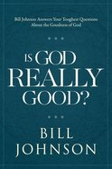 Is God Really Good? Bill Johnson Awnswers Your Toughest Questions About The Goodness of God