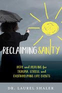 Reclaiming Sanity: Hope and Healing For Trauma, Stress, and Overwhelming Life Events Paperback