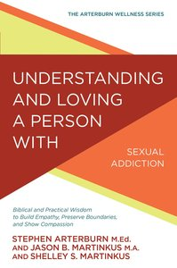 Understanding and Loving a Person With Sexual Addiction: Biblical and Practical Wisdom to Build Empathy, Preserve Boundaries, and Show Compassion (Arterburn Wellness Series)