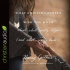 What Grieving People Wish You Knew About What Really Helps (Unabridged, 5 Cds) (And What Really Hurts)