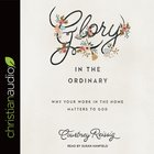 Glory in the Ordinary: Why Your Work in the Home Matters to God (Unabridged, 4 Cds) CD