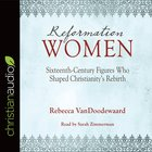 Reformation Women: Sixteenth-Century Figures Who Shaped Christianity's Rebirth (Unabridged, 4 Cds) CD