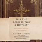 Was the Reformation a Mistake?: Why Catholic Doctrine is Not Unbiblical (Unabridged, 7 Cds) CD