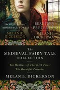 Melanie Dickerson Collection, A: The Huntress of Thornbeck Forest, the Beautiful Pretender, the Golden Braid (Thornbeck - Medieval Fairy Tale Series) eBook