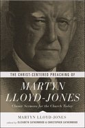 The Christ-Centered Preaching of Martyn Lloyd-Jones: Classic Sermons For the Church Today eBook
