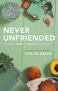 Never Unfriended: The Secret to Finding & Keeping Lasting Friendships eBook