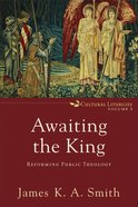 Awaiting the King (Cultural Liturgies) (#3 in Cultural Liturgies Series)