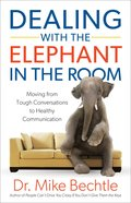 Dealing With the Elephant in the Room: Moving From Tough Conversations to Healthy Communication eBook