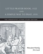 Little Prayer Book, 1522 and a Simple Way to Pray, 1535 (The Annotated Luther Series) eBook