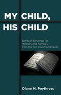 My Child, His Child: Spiritual Blessings For Mothers and Families From the Ten Commandments eBook