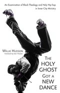 The Holy Ghost Got a New Dance: An Examination of Black Theology and Holy Hip-Hop in Inner-City Ministry eBook