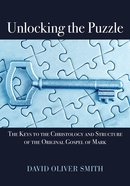 Unlocking the Puzzle: The Keys to the Christology and Structure of the Original Gospel of Mark eBook