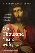 One Thousand Years With Jesus: The Coming Messianic Kingdom