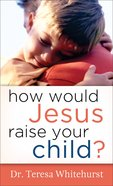 How Would Jesus Raise Your Child eBook
