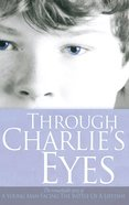Through Charlie's Eyes: The Remarkable Story of a Young Man Facing the Battle of a Lifetime eBook
