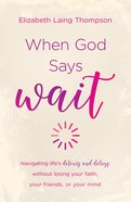 "When God Says ""Wait"": Navigating Lifes Detours and Delays Without Losing Your Faith, Your Friends, Or Your Mind eBook"