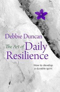 Art of Daily Resilience: The How to Develop a Durable Spirit