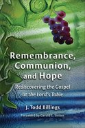 Remembrance, Communion, and Hope: Rediscovering the Gospel At the Lord's Table Paperback