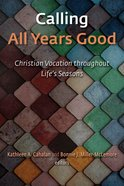 Calling All Years Good: Christian Vocation Throughout Life's Seasons Paperback