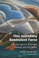 This Incredibly Benevolent Force: The Holy Spirit is Reformed Theology and Spirituality Hardback
