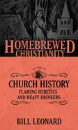Guide to Church History, the - Flaming Heretics and Heavy Drinkers (Homebrewed Christianity Series) Paperback