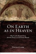 On Earth as in Heaven: The Lord's Prayer From Jewish Prayer to Christian Ritual Paperback