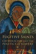 Fugitive Saints: Catholicism and the Politics of Slavery Paperback