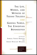 Life, Works, and Witness of Tsehay Tolessa and Gudina Tumsa, the Ethiopian Bonhoeffer, the (Lutheran Quarterly Books Series) Paperback