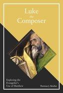 Luke the Composer: Exploring the Evangelist's Use of Matthew Hardback