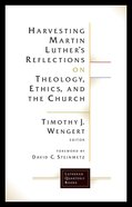 Harvesting Martin Luther's Reflections on Theology, Ethics, and the Church (Lutheran Quarterly Books Series) Paperback