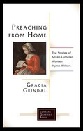 Preaching From Home: The Stories of Seven Lutheran Women Hymn Writers (Lutheran Quarterly Books Series) Paperback