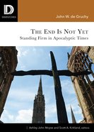 The End is Not Yet: Standing Firm in Apocalyptic Times Paperback