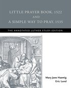Little Prayer Book, 1522 and a Simple Way to Pray, 1535 (The Annotated Luther Series) Paperback